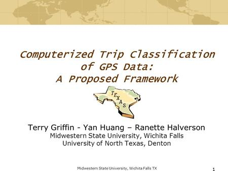 Midwestern State University, Wichita Falls TX 1 Computerized Trip Classification of GPS Data: A Proposed Framework Terry Griffin - Yan Huang – Ranette.