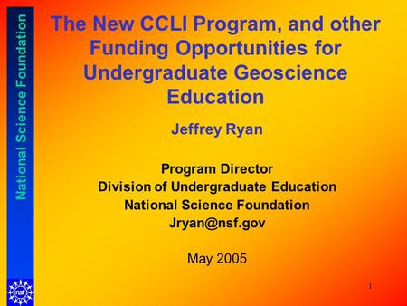 National Science Foundation 1 The New CCLI Program, and other Funding Opportunities for Undergraduate Geoscience Education Jeffrey Ryan Program Director.