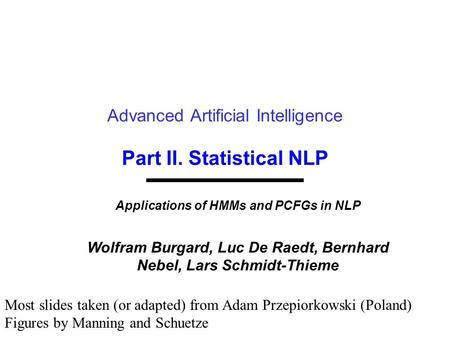 Part II. Statistical NLP Advanced Artificial Intelligence Applications of HMMs and PCFGs in NLP Wolfram Burgard, Luc De Raedt, Bernhard Nebel, Lars Schmidt-Thieme.