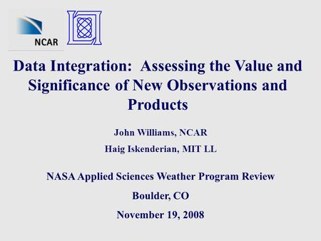Data Integration: Assessing the Value and Significance of New Observations and Products John Williams, NCAR Haig Iskenderian, MIT LL NASA Applied Sciences.