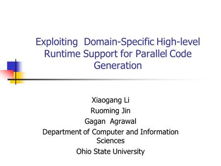 Exploiting Domain-Specific High-level Runtime Support for Parallel Code Generation Xiaogang Li Ruoming Jin Gagan Agrawal Department of Computer and Information.