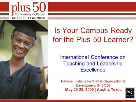 Is Your Campus Ready for the Plus 50 Learner? International Conference on Teaching and Leadership Excellence National Institute for Staff & Organizational.