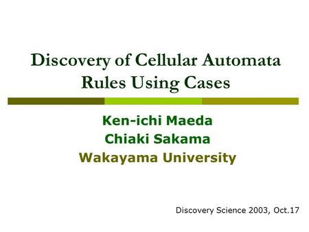 Discovery of Cellular Automata Rules Using Cases Ken-ichi Maeda Chiaki Sakama Wakayama University Discovery Science 2003, Oct.17.