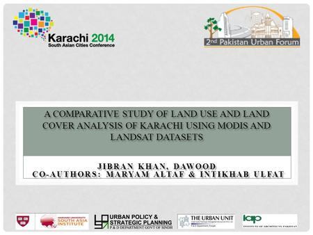 A COMPARATIVE STUDY OF LAND USE AND LAND COVER ANALYSIS OF KARACHI USING MODIS AND LANDSAT DATASETS JIBRAN KHAN, DAWOOD CO-AUTHORS: MARYAM ALTAF & INTIKHAB.