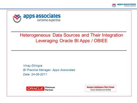 Confidential Slide Heterogeneous Data Sources and Their Integration Leveraging Oracle BI Apps / OBIEE Vinay Dhingra BI Practice Manager, Apps Associates.