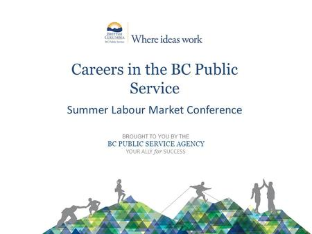 Careers in the BC Public Service Summer Labour Market Conference BROUGHT TO YOU BY THE BC PUBLIC SERVICE AGENCY YOUR ALLY for SUCCESS.