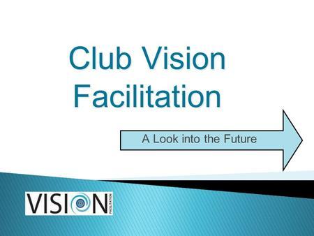 Club Vision Facilitation A Look into the Future. What is Vision Facilitation? Seeing where your Rotary Club wants to go, where it can go Creation of 3.