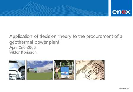 Www.enex.is Application of decision theory to the procurement of a geothermal power plant April 2nd 2008 Viktor Þórisson.