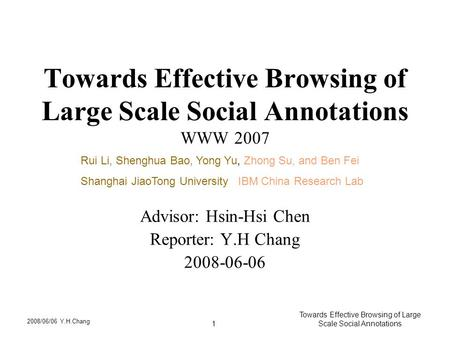 2008/06/06 Y.H.Chang Towards Effective Browsing of Large Scale Social Annotations1 Towards Effective Browsing of Large Scale Social Annotations WWW 2007.