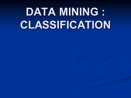 DATA MINING : CLASSIFICATION. Classification : Definition  Classification is a supervised learning.  Uses training sets which has correct answers (class.
