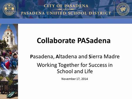 Collaborate PASadena P asadena, A ltadena and S ierra Madre Working Together for Success in School and Life November 17, 2014.
