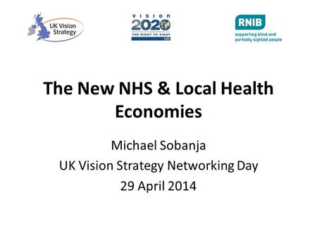 The New NHS & Local Health Economies Michael Sobanja UK Vision Strategy Networking Day 29 April 2014.