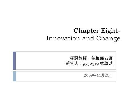 Chapter Eight- Innovation and Change 授課教授:任維廉老師 報告人: 9732519 林幼芝 2009 年 11 月 26 日.