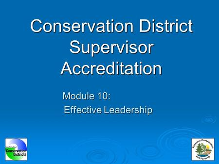 Conservation District Supervisor Accreditation Module 10: Effective Leadership.