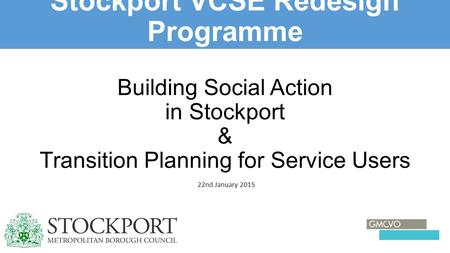 Building Social Action in Stockport & Transition Planning for Service Users 22nd January 2015 Stockport VCSE Redesign Programme 1.