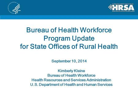 Bureau of Health Workforce Program Update for State Offices of Rural Health September 10, 2014 Kimberly Kleine Bureau of Health Workforce Health Resources.