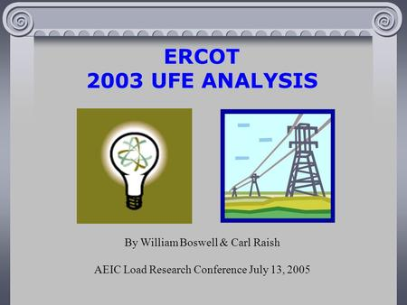 ERCOT 2003 UFE ANALYSIS By William Boswell & Carl Raish AEIC Load Research Conference July 13, 2005.