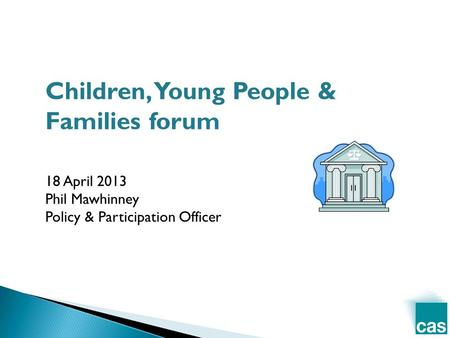 Children, Young People & Families forum 18 April 2013 Phil Mawhinney Policy & Participation Officer.