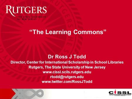 Dr Ross J Todd Director, Center for International Scholarship in School Libraries Rutgers, The State University of New Jersey www.cissl.scils.rutgers.edu.