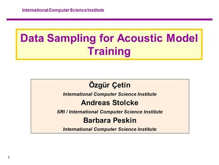 1 International Computer Science Institute Data Sampling for Acoustic Model Training Özgür Çetin International Computer Science Institute Andreas Stolcke.