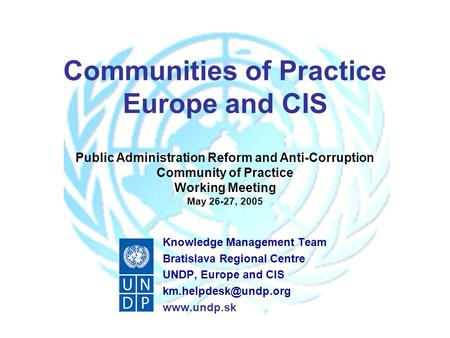 Communities of Practice Europe and CIS Public Administration Reform and Anti-Corruption Community of Practice Working Meeting May 26-27, 2005 Knowledge.