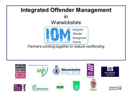 Integrated Offender Management in Warwickshire Partners working together to reduce reoffending.