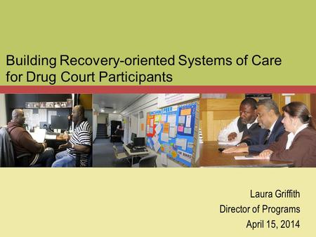 Building Recovery-oriented Systems of Care for Drug Court Participants Laura Griffith Director of Programs April 15, 2014.