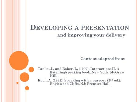 D EVELOPING A PRESENTATION and improving your delivery Content adapted from: Tanka, J., and Baker, L. (1990). Interactions II. A listening/speaking book.