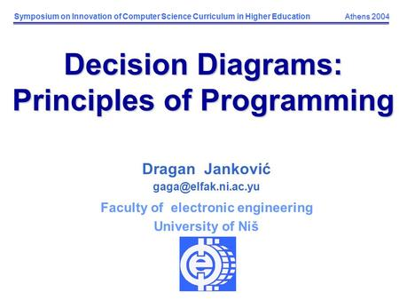 Athens 2004 Symposium on Innovation of Computer Science Curriculum in Higher Education Athens 2004 Decision Diagrams: Principles of Programming Dragan.