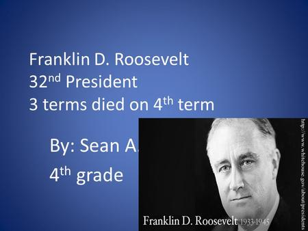 Franklin D. Roosevelt 32 nd President 3 terms died on 4 th term By: Sean A. 4 th grade.