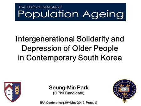 Intergenerational Solidarity and Depression of Older People in Contemporary South Korea Seung-Min Park (DPhil Candidate) IFA Conference (30 th May 2012,