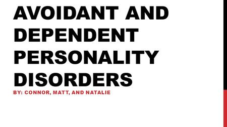 AVOIDANT AND DEPENDENT PERSONALITY DISORDERS BY: CONNOR, MATT, AND NATALIE.
