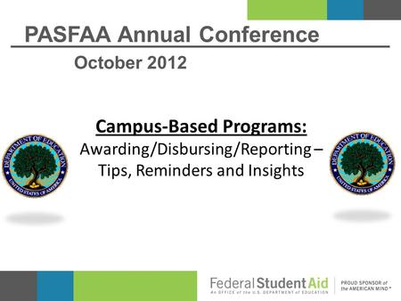 PASFAA Annual Conference October 2012 Campus-Based Programs: Awarding/Disbursing/Reporting – Tips, Reminders and Insights.