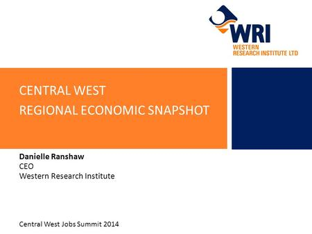 CENTRAL WEST REGIONAL ECONOMIC SNAPSHOT Danielle Ranshaw CEO Western Research Institute Central West Jobs Summit 2014.