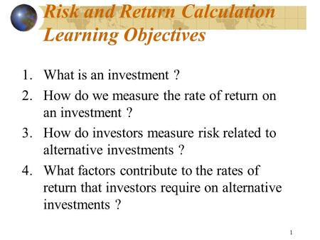 1 Risk and Return Calculation Learning Objectives 1.What is an investment ? 2.How do we measure the rate of return on an investment ? 3.How do investors.