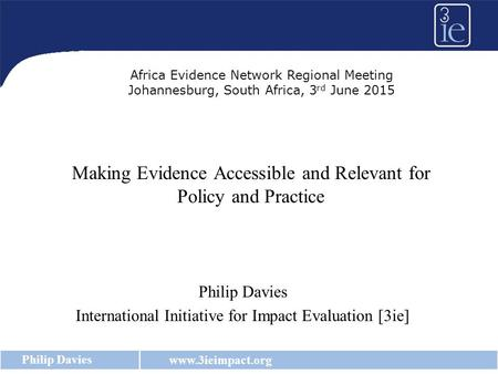 Www.3ieimpact.org Philip Davies Making Evidence Accessible and Relevant for Policy and Practice Philip Davies International Initiative for Impact Evaluation.