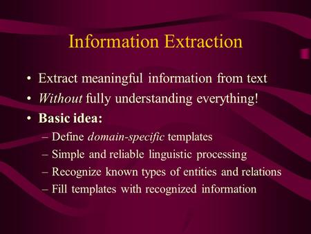 Information Extraction Extract meaningful information from text Without fully understanding everything! Basic idea: –Define domain-specific templates –Simple.