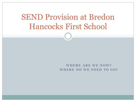 WHERE ARE WE NOW? WHERE DO WE NEED TO GO? SEND Provision at Bredon Hancocks First School.
