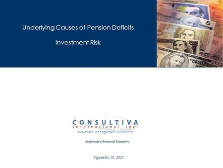 Architects of Financial Prosperity Investment Management Consultants Underlying Causes of Pension Deficits Investment Risk September 10, 2015.