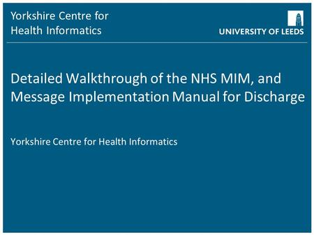 Yorkshire Centre for Health Informatics Detailed Walkthrough of the NHS MIM, and Message Implementation Manual for Discharge Yorkshire Centre for Health.