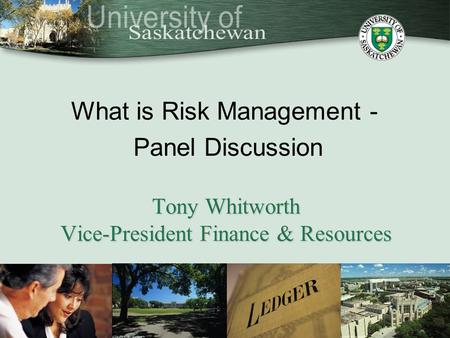 What is Risk Management - Panel Discussion Tony Whitworth Vice-President Finance & Resources.