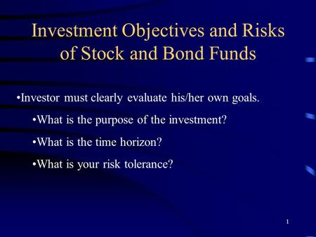 1 Investment Objectives and Risks of Stock and Bond <strong>Funds</strong> Investor must clearly evaluate his/her own goals. What is the purpose of the investment? What.