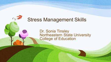 Stress Management Skills Dr. Sonia Tinsley Northeastern State University College of Education.