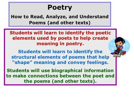 Poetry How to Read, Analyze, and Understand Poems (and other texts) Students will learn to identify the poetic elements used by poets to help create meaning.