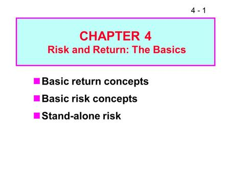 4 - 1 CHAPTER 4 Risk and Return: The Basics Basic return concepts Basic risk concepts Stand-alone risk.