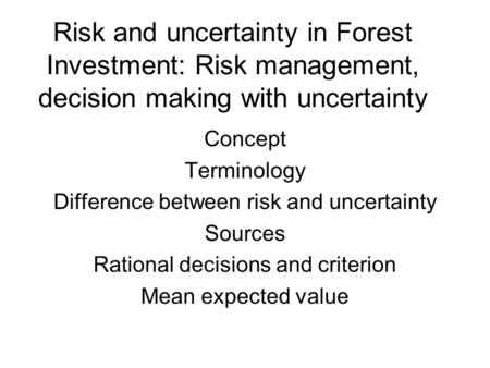 Risk and uncertainty in Forest Investment: Risk management, decision making with uncertainty Concept Terminology Difference between risk and uncertainty.