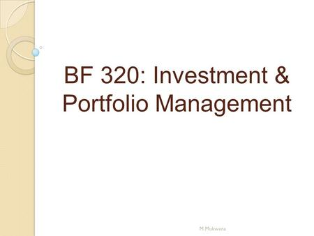 BF 320: Investment & Portfolio Management M.Mukwena.