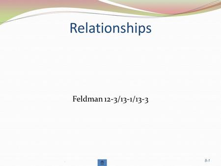 Relationships Feldman 12-3/13-1/13-3.8-1. FORMING RELATIONSHIPS: Factors in Attraction Similarity Proximity & Familiarity Physical Attractiveness (Personality.