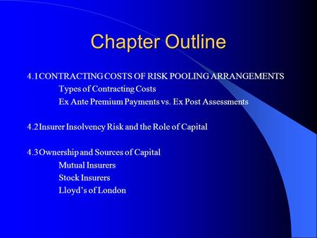 Chapter Outline 4.1CONTRACTING COSTS OF RISK POOLING ARRANGEMENTS Types of Contracting Costs Ex Ante Premium Payments vs. Ex Post Assessments 4.2Insurer.