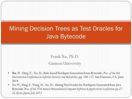 Frank Xu, Ph.D. Gannon University Mining Decision Trees as Test Oracles for Java Bytecode Xu, W., Ding, T., Xu, D., Rule-based Test Input Generation From.